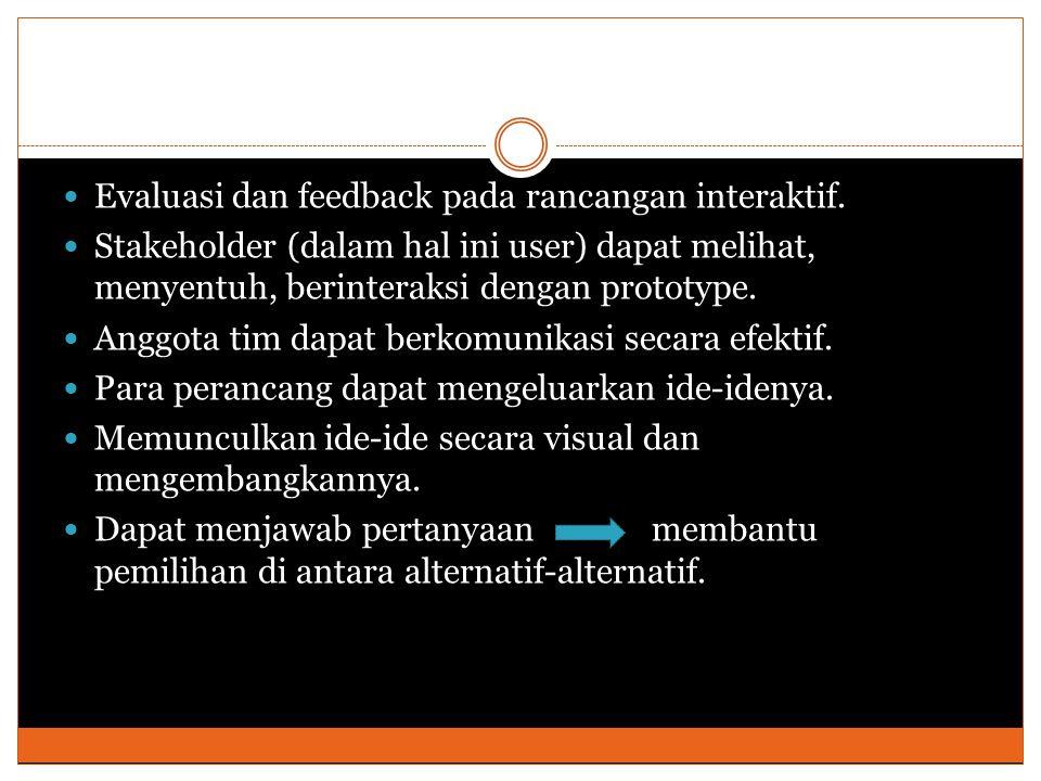 Evaluasi dan feedback pada rancangan interaktif. Stakeholder (dalam hal ini user) dapat melihat, menyentuh, berinteraksi dengan prototype. Anggota tim