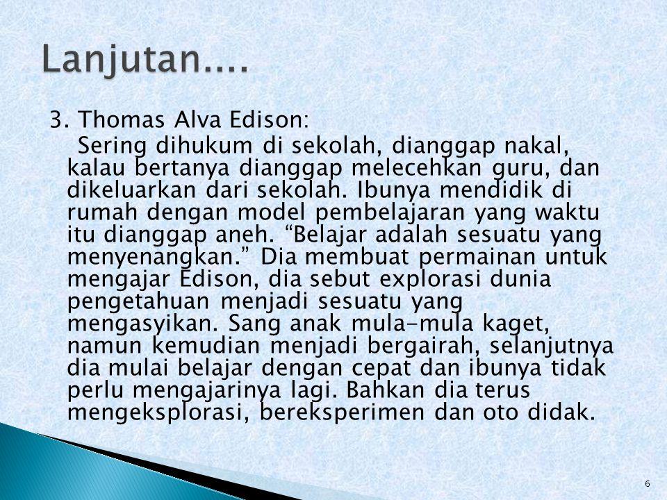3. Thomas Alva Edison: Sering dihukum di sekolah, dianggap nakal, kalau bertanya dianggap melecehkan guru, dan dikeluarkan dari sekolah. Ibunya mendid