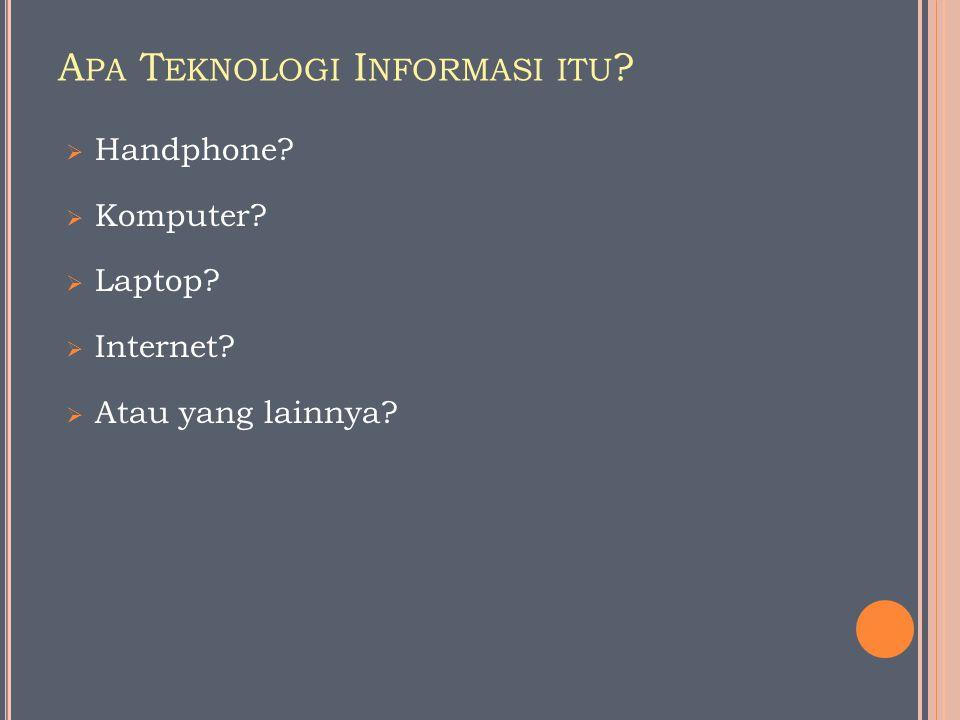 A PA T EKNOLOGI I NFORMASI ITU ?  Handphone?  Komputer?  Laptop?  Internet?  Atau yang lainnya?
