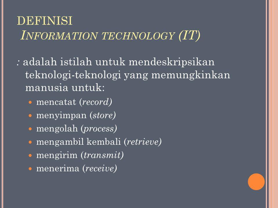 DEFINISI I NFORMATION TECHNOLOGY (IT) : adalah istilah untuk mendeskripsikan teknologi-teknologi yang memungkinkan manusia untuk: mencatat ( record) m