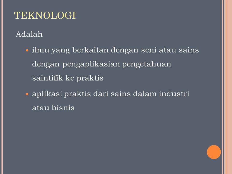 TEKNOLOGI Adalah ilmu yang berkaitan dengan seni atau sains dengan pengaplikasian pengetahuan saintifik ke praktis aplikasi praktis dari sains dalam i
