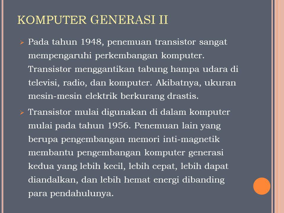 KOMPUTER GENERASI II  Pada tahun 1948, penemuan transistor sangat mempengaruhi perkembangan komputer. Transistor menggantikan tabung hampa udara di t