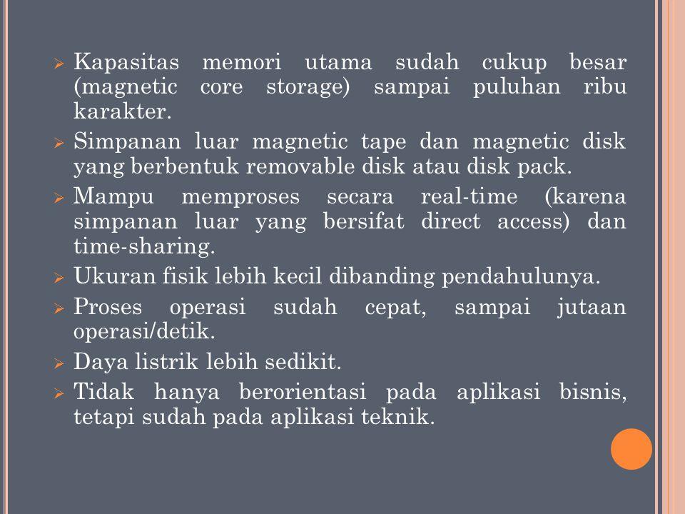  Kapasitas memori utama sudah cukup besar (magnetic core storage) sampai puluhan ribu karakter.  Simpanan luar magnetic tape dan magnetic disk yang