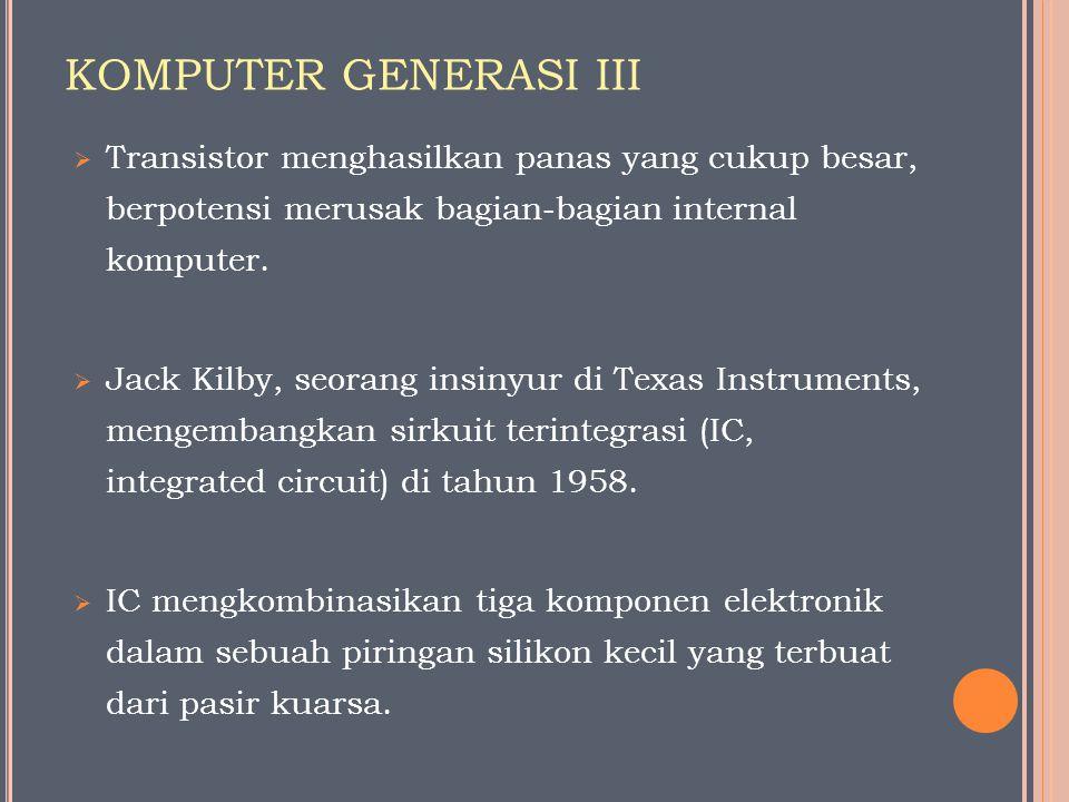 KOMPUTER GENERASI III  Transistor menghasilkan panas yang cukup besar, berpotensi merusak bagian-bagian internal komputer.  Jack Kilby, seorang insi