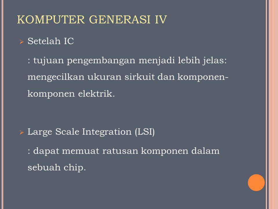 KOMPUTER GENERASI IV  Setelah IC : tujuan pengembangan menjadi lebih jelas: mengecilkan ukuran sirkuit dan komponen- komponen elektrik.  Large Scale