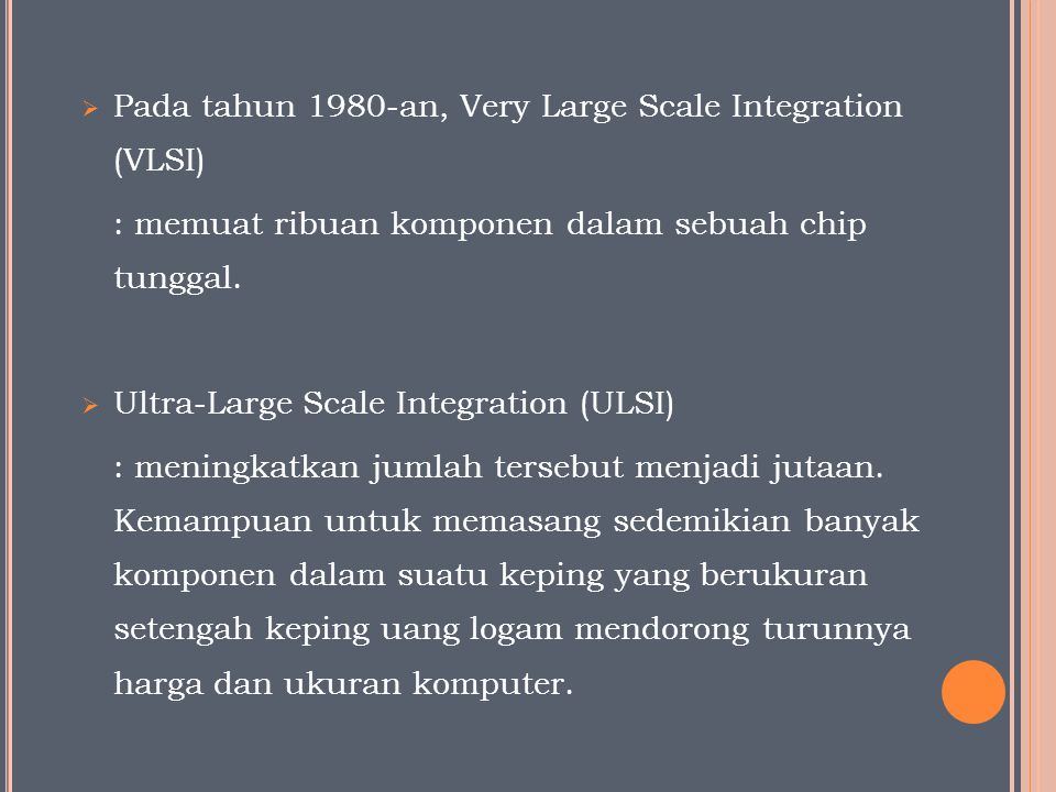  Pada tahun 1980-an, Very Large Scale Integration (VLSI) : memuat ribuan komponen dalam sebuah chip tunggal.  Ultra-Large Scale Integration (ULSI) :