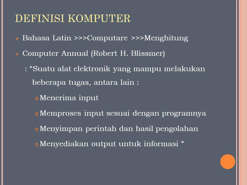 "DEFINISI KOMPUTER  Bahasa Latin >>>Computare >>>Menghitung  Computer Annual (Robert H. Blissmer) : ""Suatu alat elektronik yang mampu melakukan beber"