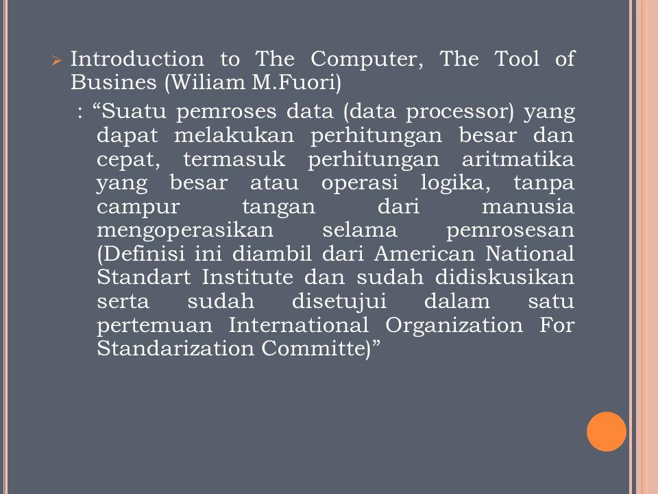 """ Introduction to The Computer, The Tool of Busines (Wiliam M.Fuori) : """"Suatu pemroses data (data processor) yang dapat melakukan perhitungan besar da"""
