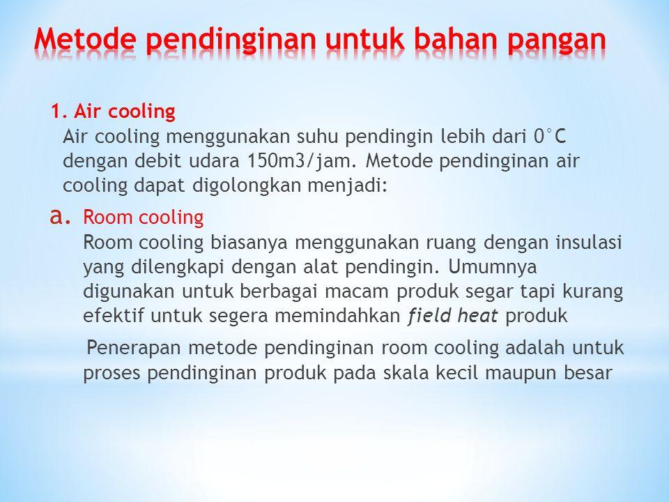 1. Air cooling Air cooling menggunakan suhu pendingin lebih dari 0°C dengan debit udara 150m3/jam. Metode pendinginan air cooling dapat digolongkan me