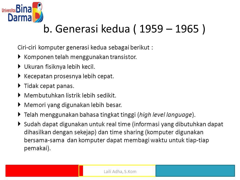 b. Generasi kedua ( 1959 – 1965 ) Ciri-ciri komputer generasi kedua sebagai berikut :  Komponen telah menggunakan transistor.  Ukuran fisiknya lebih