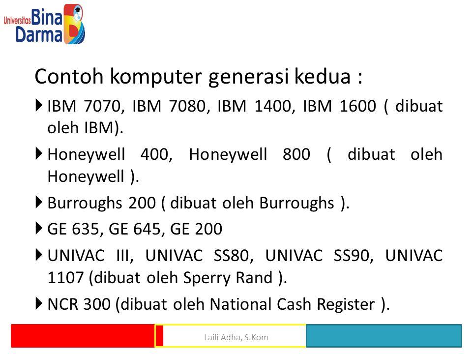 Contoh komputer generasi kedua :  IBM 7070, IBM 7080, IBM 1400, IBM 1600 ( dibuat oleh IBM).  Honeywell 400, Honeywell 800 ( dibuat oleh Honeywell )