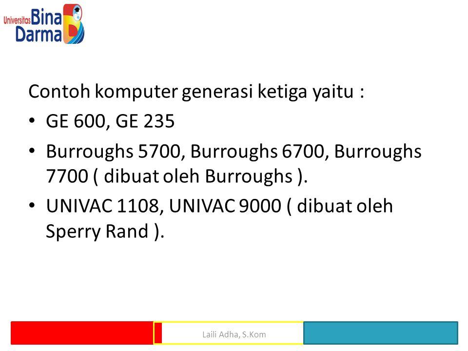 Laili Adha, S.Kom Contoh komputer generasi ketiga yaitu : GE 600, GE 235 Burroughs 5700, Burroughs 6700, Burroughs 7700 ( dibuat oleh Burroughs ). UNI