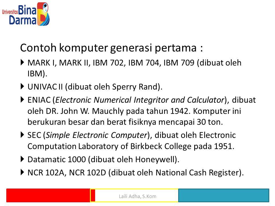 Contoh komputer generasi pertama :  MARK I, MARK II, IBM 702, IBM 704, IBM 709 (dibuat oleh IBM).  UNIVAC II (dibuat oleh Sperry Rand).  ENIAC (Ele