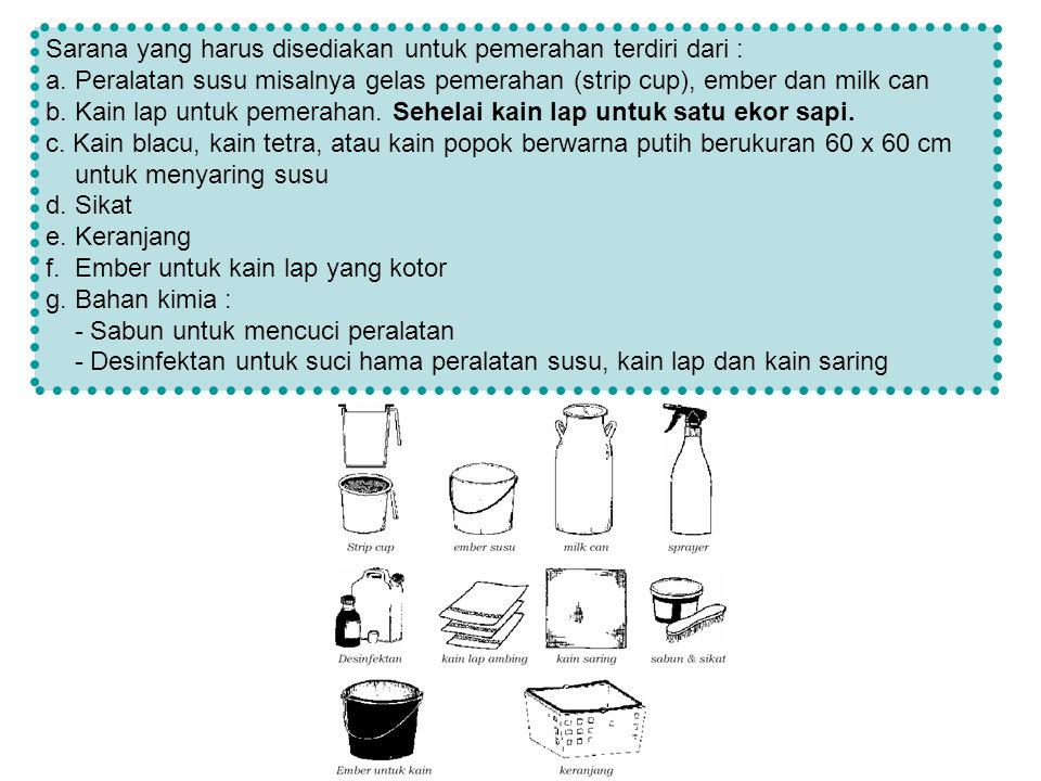 Sarana yang harus disediakan untuk pemerahan terdiri dari : a. Peralatan susu misalnya gelas pemerahan (strip cup), ember dan milk can b. Kain lap unt