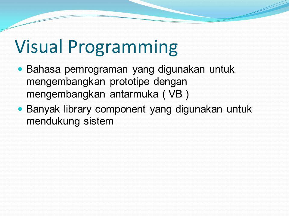 Visual Programming Bahasa pemrograman yang digunakan untuk mengembangkan prototipe dengan mengembangkan antarmuka ( VB ) Banyak library component yang