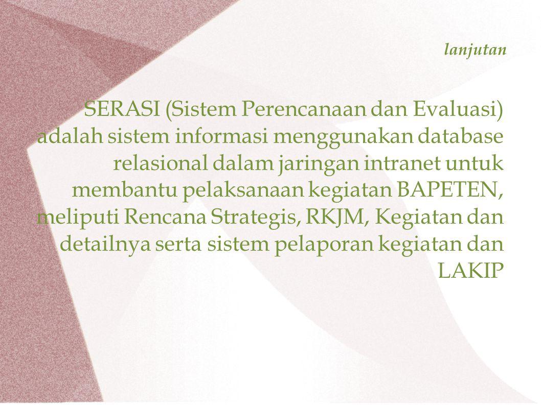 lanjutan SERASI (Sistem Perencanaan dan Evaluasi) adalah sistem informasi menggunakan database relasional dalam jaringan intranet untuk membantu pelaksanaan kegiatan BAPETEN, meliputi Rencana Strategis, RKJM, Kegiatan dan detailnya serta sistem pelaporan kegiatan dan LAKIP
