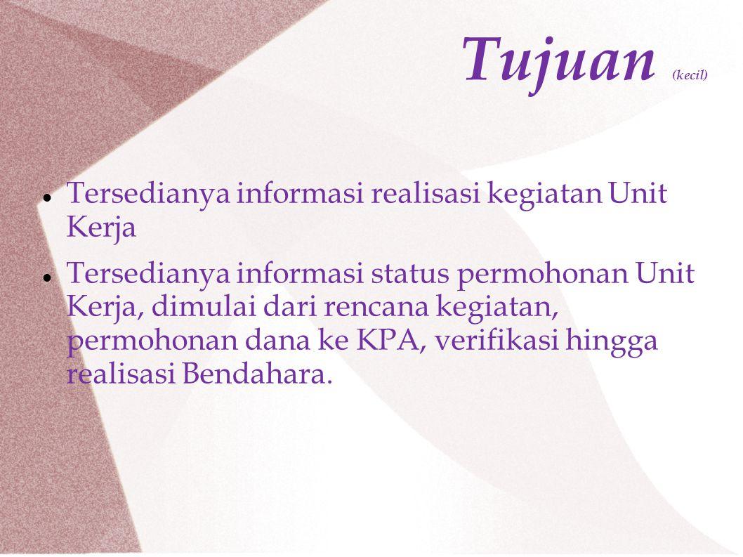 Tujuan (kecil) Tersedianya informasi realisasi kegiatan Unit Kerja Tersedianya informasi status permohonan Unit Kerja, dimulai dari rencana kegiatan, permohonan dana ke KPA, verifikasi hingga realisasi Bendahara.