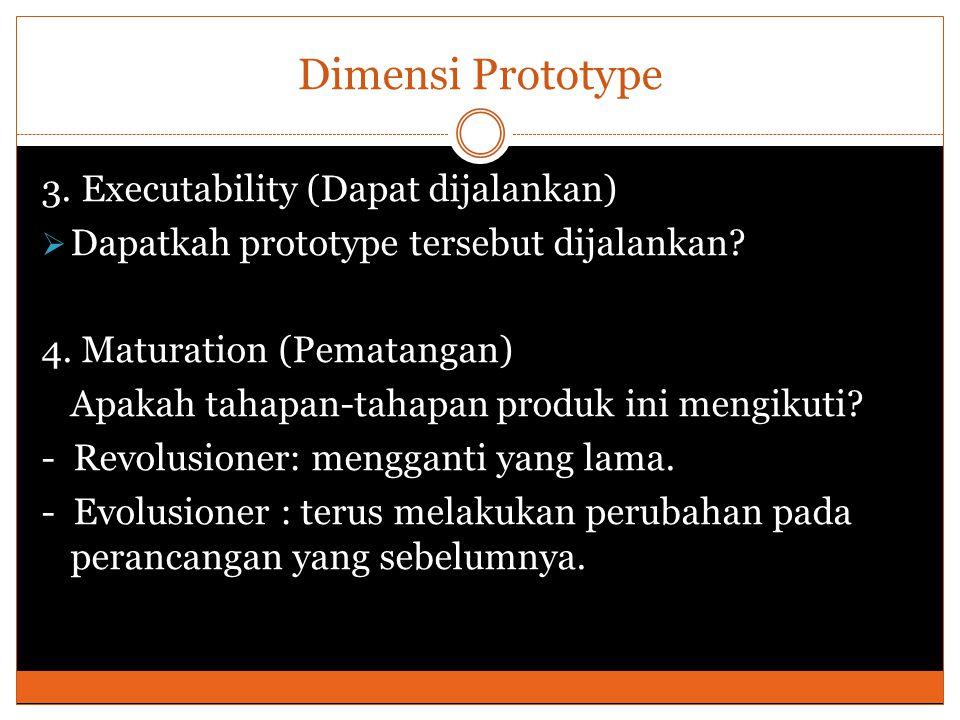 Dimensi Prototype 3. Executability (Dapat dijalankan)  Dapatkah prototype tersebut dijalankan.