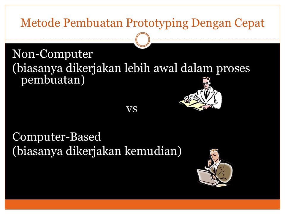 Metode Pembuatan Prototyping Dengan Cepat Non-Computer (biasanya dikerjakan lebih awal dalam proses pembuatan) vs Computer-Based (biasanya dikerjakan kemudian)