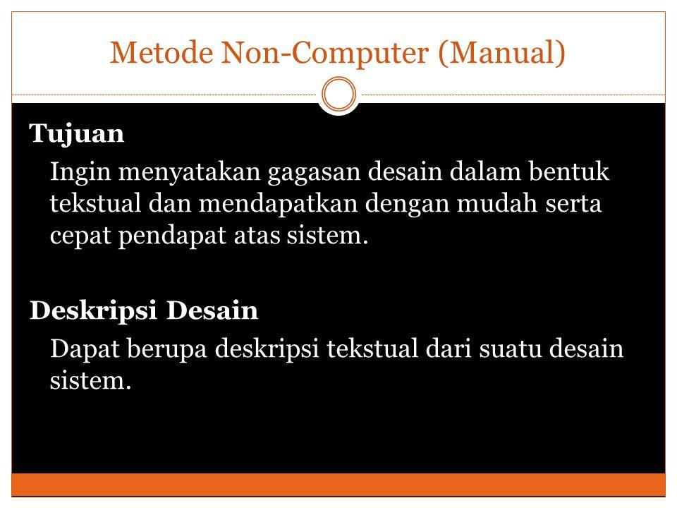 Metode Non-Computer (Manual) Tujuan Ingin menyatakan gagasan desain dalam bentuk tekstual dan mendapatkan dengan mudah serta cepat pendapat atas sistem.