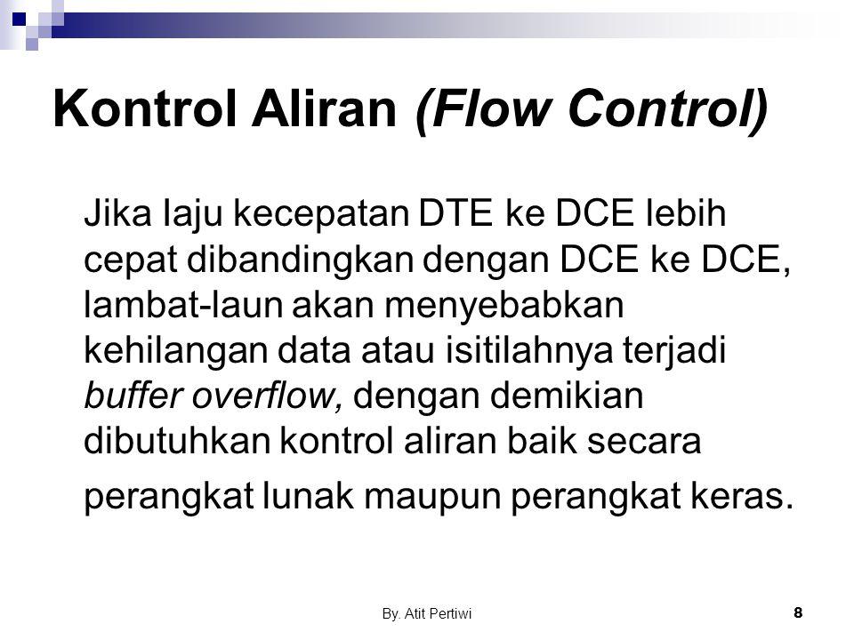 By. Atit Pertiwi8 Kontrol Aliran (Flow Control) Jika Iaju kecepatan DTE ke DCE lebih cepat dibandingkan dengan DCE ke DCE, lambat-laun akan menyebabka