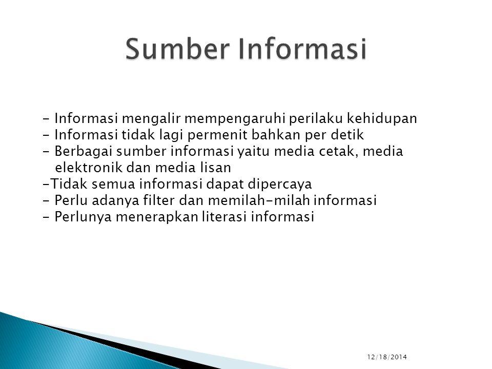 12/18/2014 - Informasi mengalir mempengaruhi perilaku kehidupan - Informasi tidak lagi permenit bahkan per detik - Berbagai sumber informasi yaitu media cetak, media elektronik dan media lisan -Tidak semua informasi dapat dipercaya - Perlu adanya filter dan memilah-milah informasi - Perlunya menerapkan literasi informasi