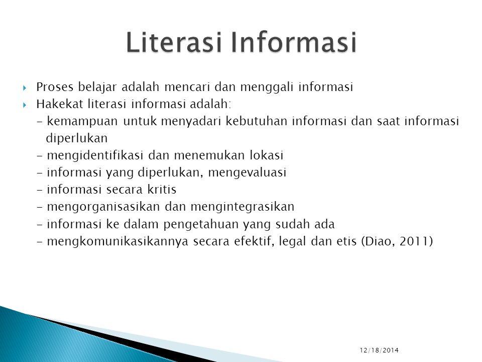  Proses belajar adalah mencari dan menggali informasi  Hakekat literasi informasi adalah: - kemampuan untuk menyadari kebutuhan informasi dan saat informasi diperlukan - mengidentifikasi dan menemukan lokasi - informasi yang diperlukan, mengevaluasi - informasi secara kritis - mengorganisasikan dan mengintegrasikan - informasi ke dalam pengetahuan yang sudah ada - mengkomunikasikannya secara efektif, legal dan etis (Diao, 2011) 12/18/2014