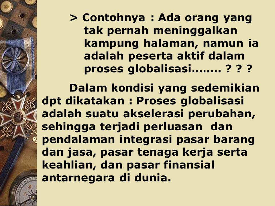 > Contohnya : Ada orang yang tak pernah meninggalkan kampung halaman, namun ia adalah peserta aktif dalam proses globalisasi……..