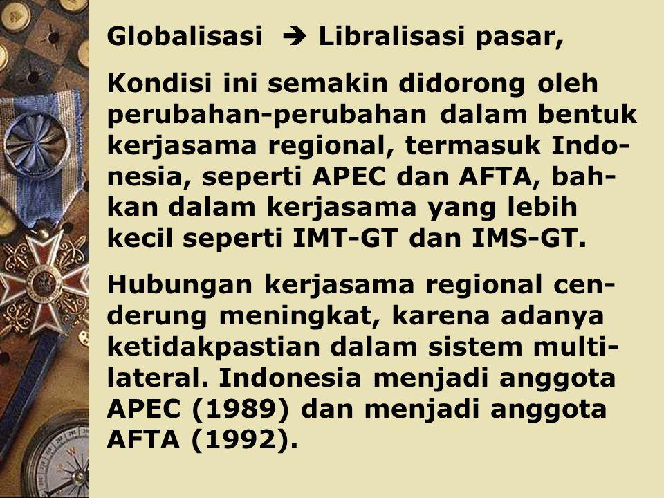 Globalisasi  Libralisasi pasar, Kondisi ini semakin didorong oleh perubahan-perubahan dalam bentuk kerjasama regional, termasuk Indo- nesia, seperti APEC dan AFTA, bah- kan dalam kerjasama yang lebih kecil seperti IMT-GT dan IMS-GT.