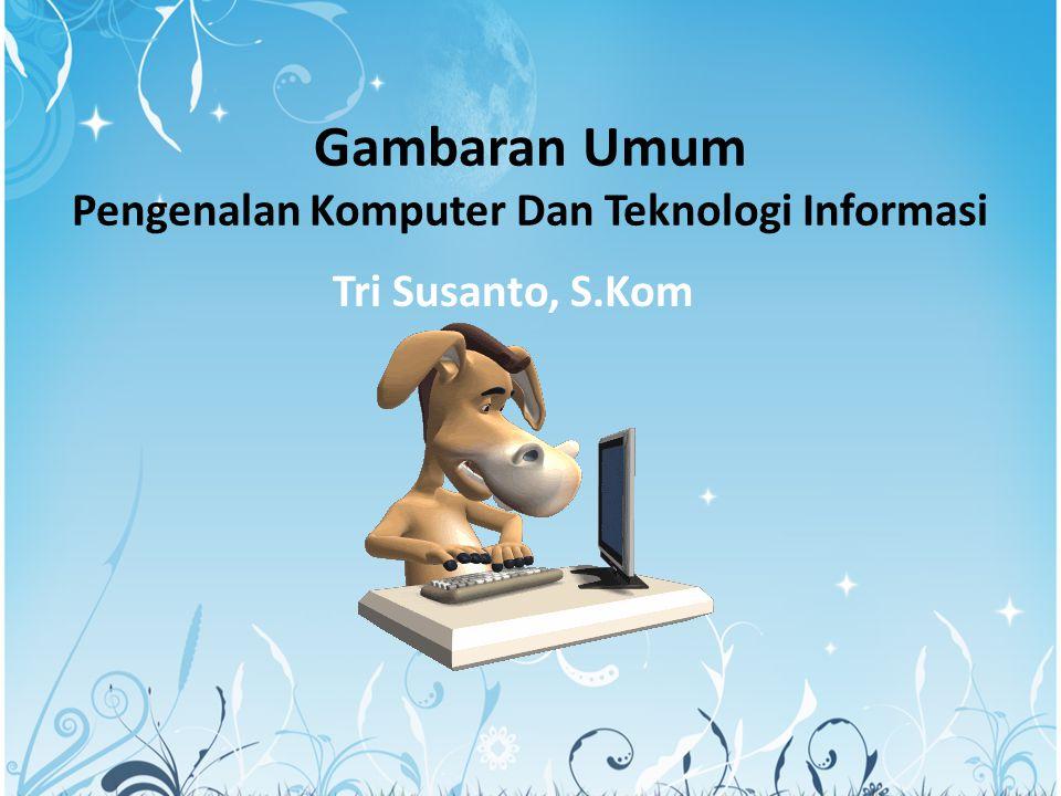 Gambaran Umum Pengenalan Komputer Dan Teknologi Informasi Tri Susanto, S.Kom