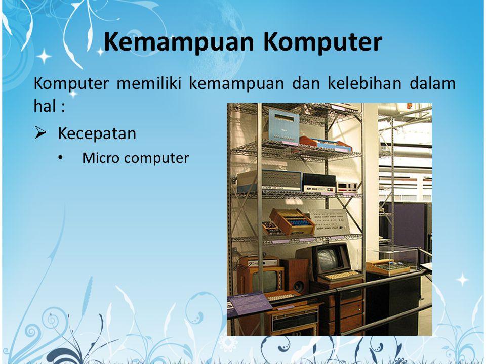 Kemampuan Komputer Komputer memiliki kemampuan dan kelebihan dalam hal :  Kecepatan Micro computer