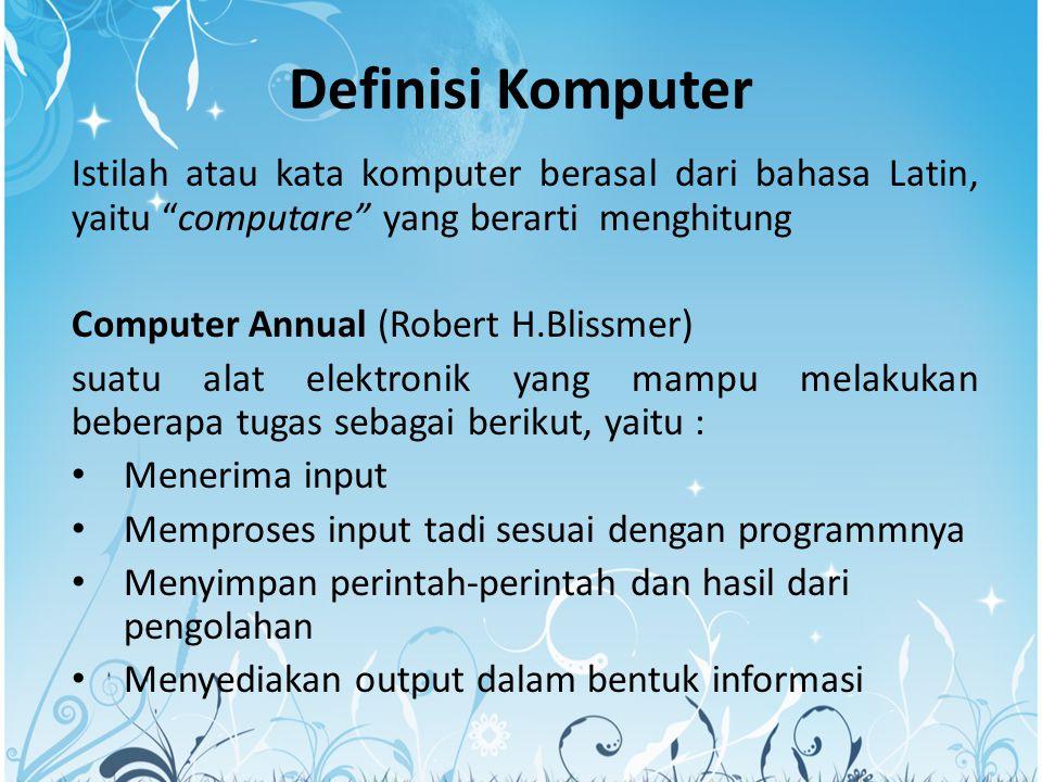 Definisi Komputer Istilah atau kata komputer berasal dari bahasa Latin, yaitu computare yang berarti menghitung Computer Annual (Robert H.Blissmer) suatu alat elektronik yang mampu melakukan beberapa tugas sebagai berikut, yaitu : Menerima input Memproses input tadi sesuai dengan programmnya Menyimpan perintah-perintah dan hasil dari pengolahan Menyediakan output dalam bentuk informasi