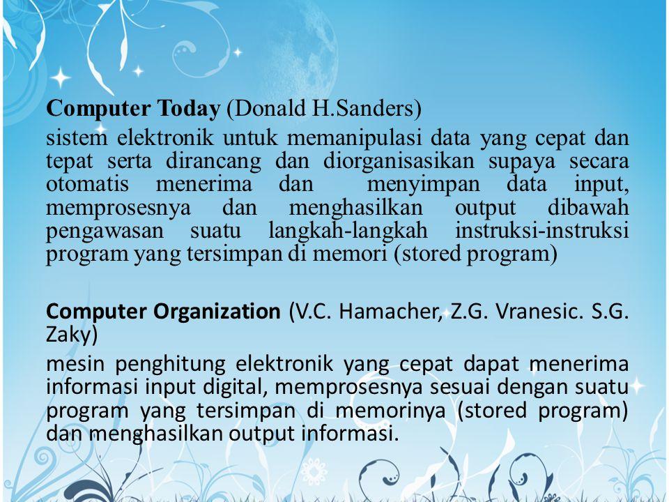 Computer Today (Donald H.Sanders) sistem elektronik untuk memanipulasi data yang cepat dan tepat serta dirancang dan diorganisasikan supaya secara otomatis menerima dan menyimpan data input, memprosesnya dan menghasilkan output dibawah pengawasan suatu langkah-langkah instruksi-instruksi program yang tersimpan di memori (stored program) Computer Organization (V.C.