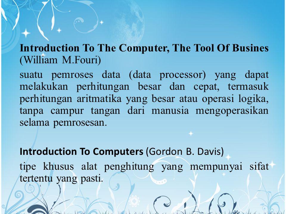Introduction To The Computer, The Tool Of Busines (William M.Fouri) suatu pemroses data (data processor) yang dapat melakukan perhitungan besar dan cepat, termasuk perhitungan aritmatika yang besar atau operasi logika, tanpa campur tangan dari manusia mengoperasikan selama pemrosesan.