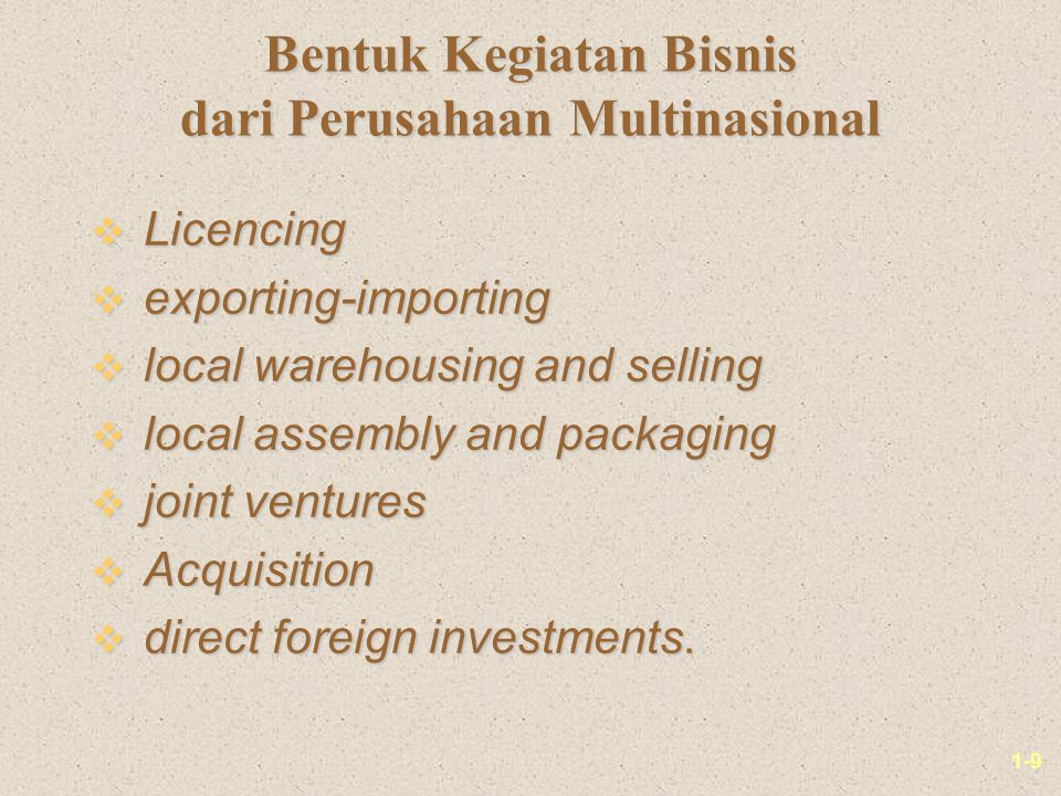 1-9 Bentuk Kegiatan Bisnis dari Perusahaan Multinasional v Licencing v exporting-importing v local warehousing and selling v local assembly and packaging v joint ventures v Acquisition v direct foreign investments.