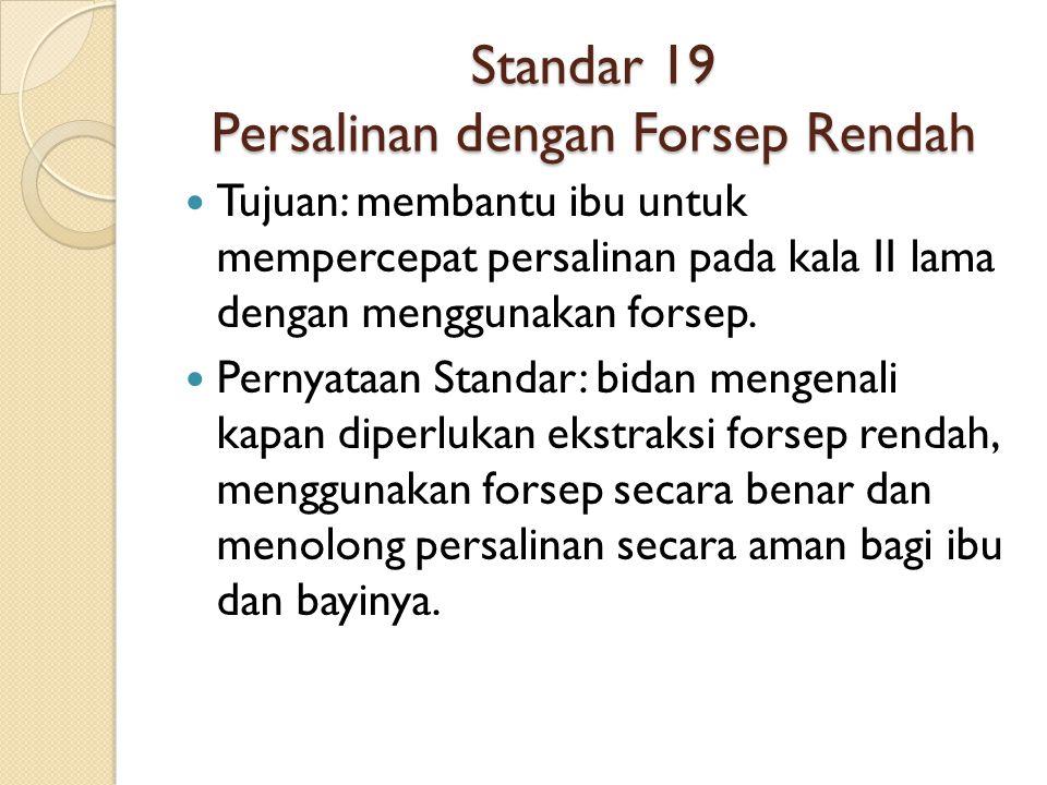 Standar 19 Persalinan dengan Forsep Rendah Tujuan: membantu ibu untuk mempercepat persalinan pada kala II lama dengan menggunakan forsep. Pernyataan S