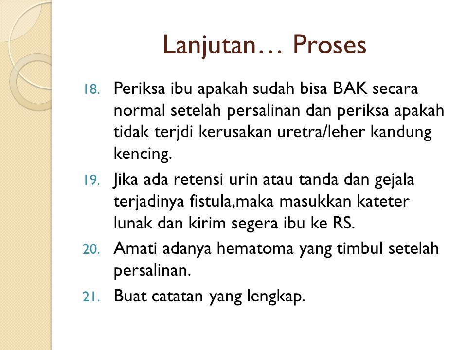 Lanjutan… Proses 18. Periksa ibu apakah sudah bisa BAK secara normal setelah persalinan dan periksa apakah tidak terjdi kerusakan uretra/leher kandung