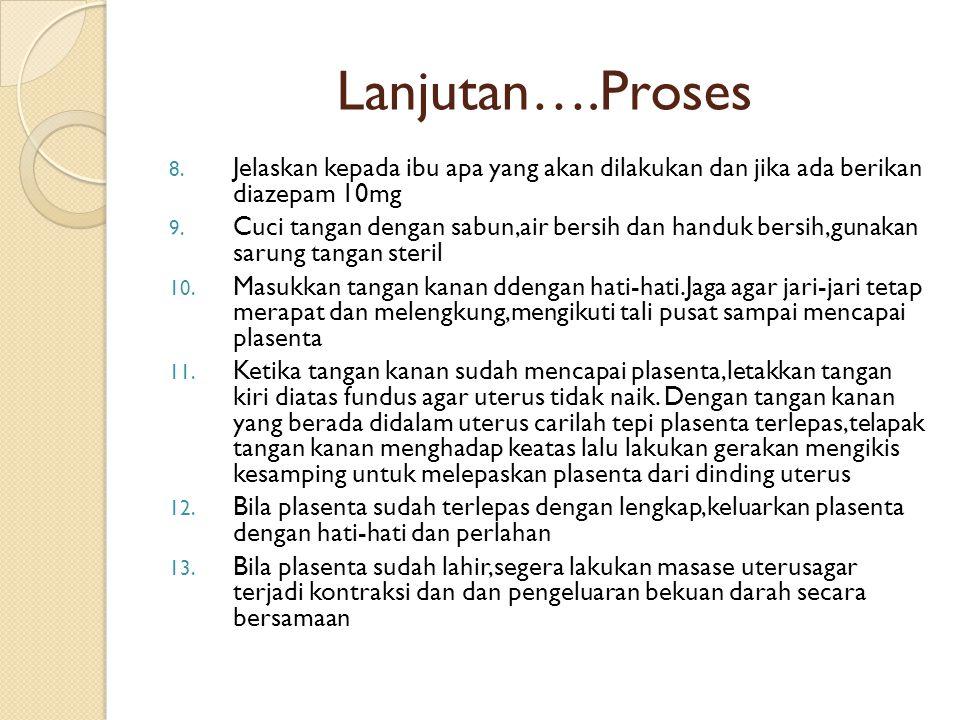Lanjutan….Proses 8. Jelaskan kepada ibu apa yang akan dilakukan dan jika ada berikan diazepam 10mg 9. Cuci tangan dengan sabun,air bersih dan handuk b