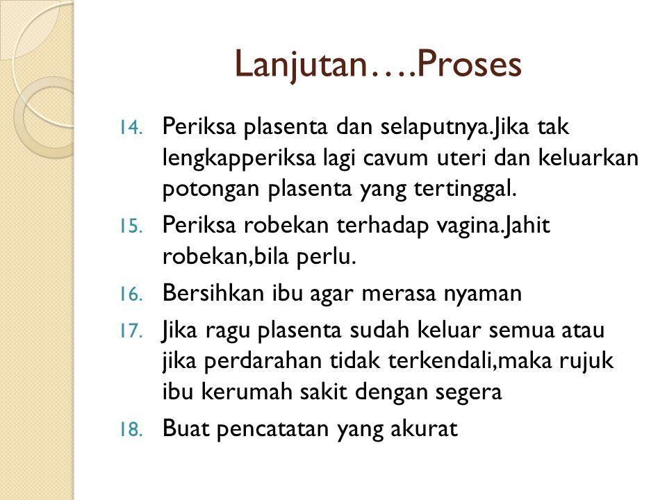 Lanjutan….Proses 14. Periksa plasenta dan selaputnya.Jika tak lengkapperiksa lagi cavum uteri dan keluarkan potongan plasenta yang tertinggal. 15. Per