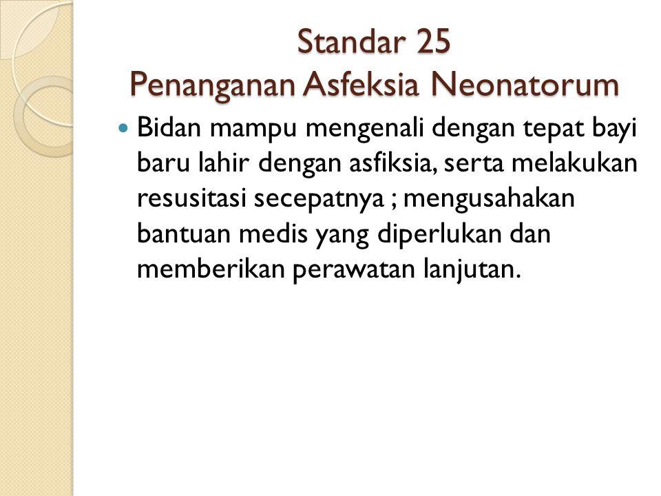 Standar 25 Penanganan Asfeksia Neonatorum Bidan mampu mengenali dengan tepat bayi baru lahir dengan asfiksia, serta melakukan resusitasi secepatnya ;