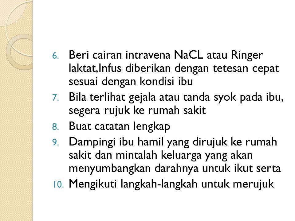 6. Beri cairan intravena NaCL atau Ringer laktat,Infus diberikan dengan tetesan cepat sesuai dengan kondisi ibu 7. Bila terlihat gejala atau tanda syo