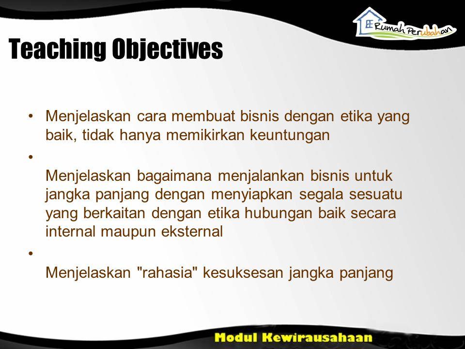 Teaching Objectives Menjelaskan cara membuat bisnis dengan etika yang baik, tidak hanya memikirkan keuntungan Menjelaskan bagaimana menjalankan bisnis