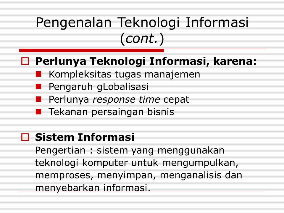 Pengenalan Teknologi Informasi (cont.)  Perlunya Teknologi Informasi, karena: Kompleksitas tugas manajemen Pengaruh gLobalisasi Perlunya response time cepat Tekanan persaingan bisnis  Sistem Informasi Pengertian : sistem yang menggunakan teknologi komputer untuk mengumpulkan, memproses, menyimpan, menganalisis dan menyebarkan informasi.