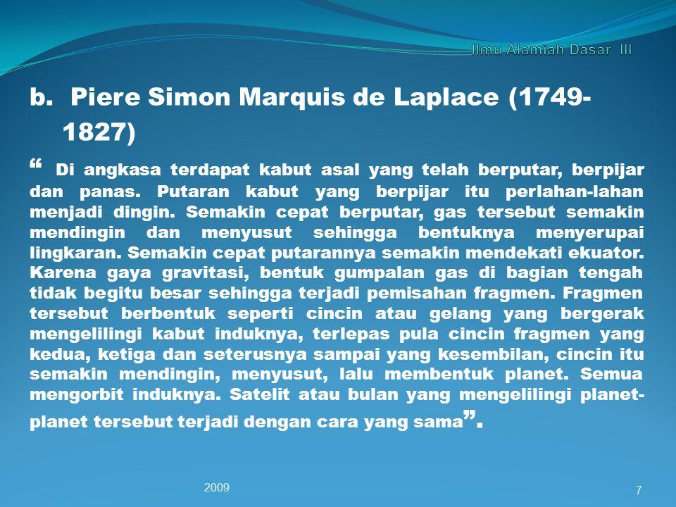 """b. Piere Simon Marquis de Laplace (1749- 1827) """" Di angkasa terdapat kabut asal yang telah berputar, berpijar dan panas. Putaran kabut yang berpijar i"""