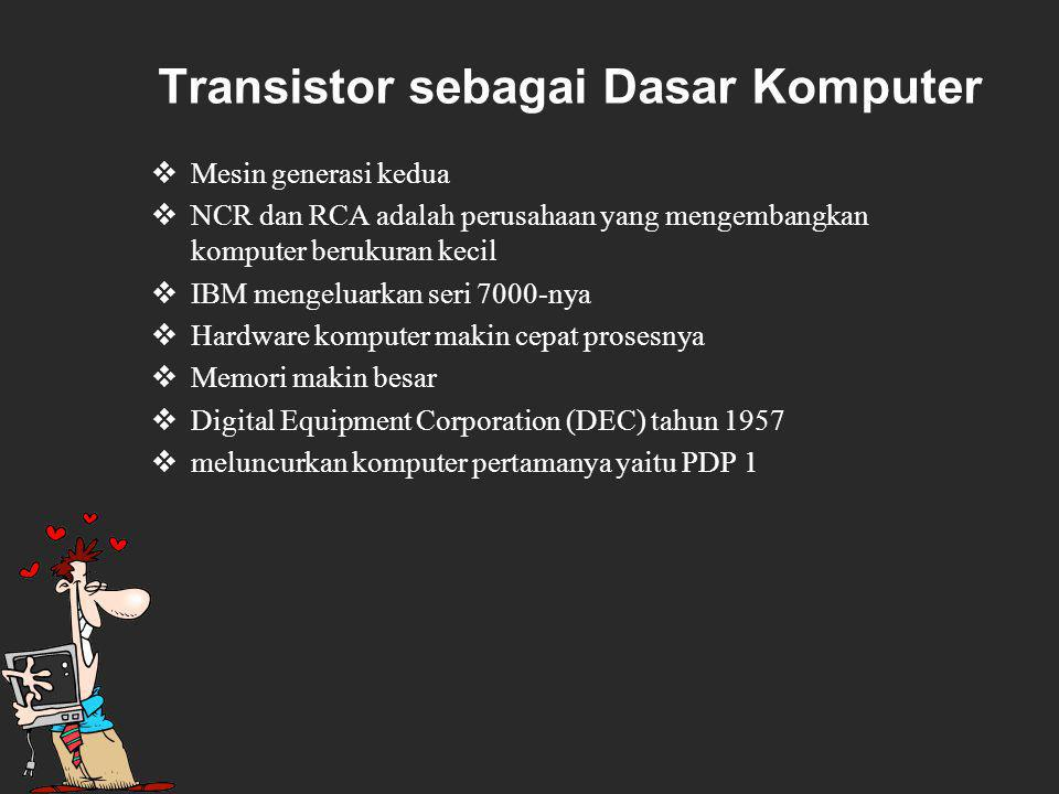 Transistor sebagai Dasar Komputer  Mesin generasi kedua  NCR dan RCA adalah perusahaan yang mengembangkan komputer berukuran kecil  IBM mengeluarkan seri 7000 ‑ nya  Hardware komputer makin cepat prosesnya  Memori makin besar  Digital Equipment Corporation (DEC) tahun 1957  meluncurkan komputer pertamanya yaitu PDP 1