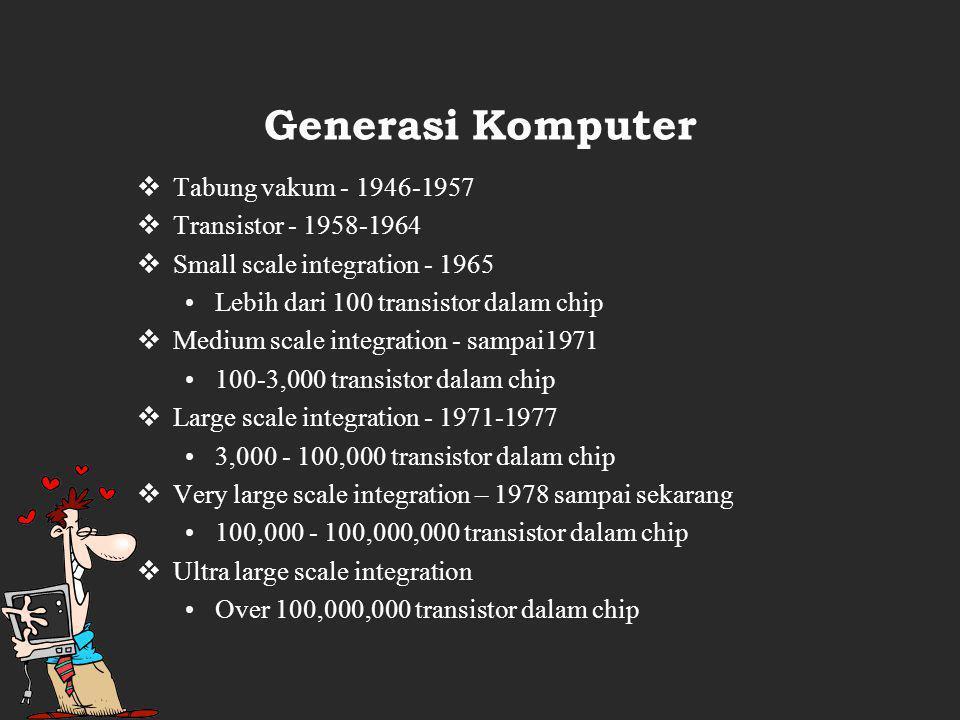 Generasi Komputer  Tabung vakum - 1946-1957  Transistor - 1958-1964  Small scale integration - 1965 Lebih dari 100 transistor dalam chip  Medium scale integration - sampai1971 100-3,000 transistor dalam chip  Large scale integration - 1971-1977 3,000 - 100,000 transistor dalam chip  Very large scale integration – 1978 sampai sekarang 100,000 - 100,000,000 transistor dalam chip  Ultra large scale integration Over 100,000,000 transistor dalam chip
