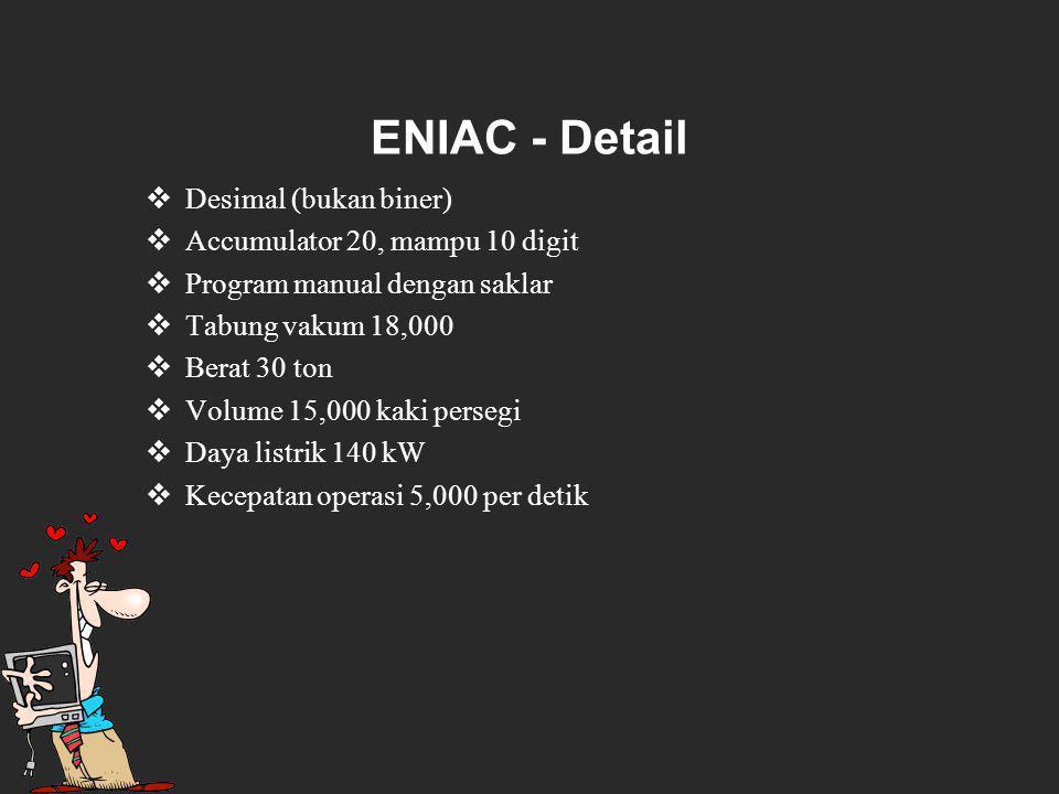 ENIAC - Detail  Desimal (bukan biner)  Accumulator 20, mampu 10 digit  Program manual dengan saklar  Tabung vakum 18,000  Berat 30 ton  Volume 15,000 kaki persegi  Daya listrik 140 kW  Kecepatan operasi 5,000 per detik