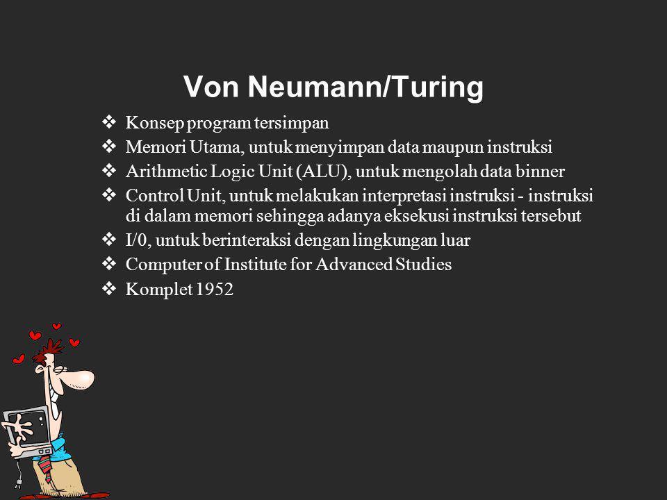 Von Neumann/Turing  Konsep program tersimpan  Memori Utama, untuk menyimpan data maupun instruksi  Arithmetic Logic Unit (ALU), untuk mengolah data binner  Control Unit, untuk melakukan interpretasi instruksi ‑ instruksi di dalam memori sehingga adanya eksekusi instruksi tersebut  I/0, untuk berinteraksi dengan lingkungan luar  Computer of Institute for Advanced Studies  Komplet 1952