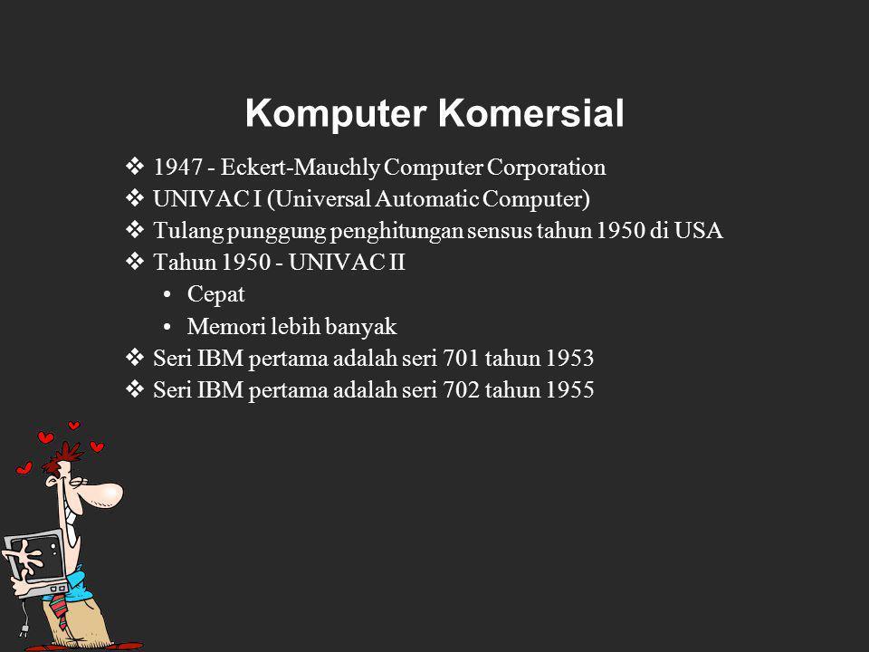 Komputer Komersial  1947 - Eckert-Mauchly Computer Corporation  UNIVAC I (Universal Automatic Computer)  Tulang punggung penghitungan sensus tahun 1950 di USA  Tahun 1950 - UNIVAC II Cepat Memori lebih banyak  Seri IBM pertama adalah seri 701 tahun 1953  Seri IBM pertama adalah seri 702 tahun 1955