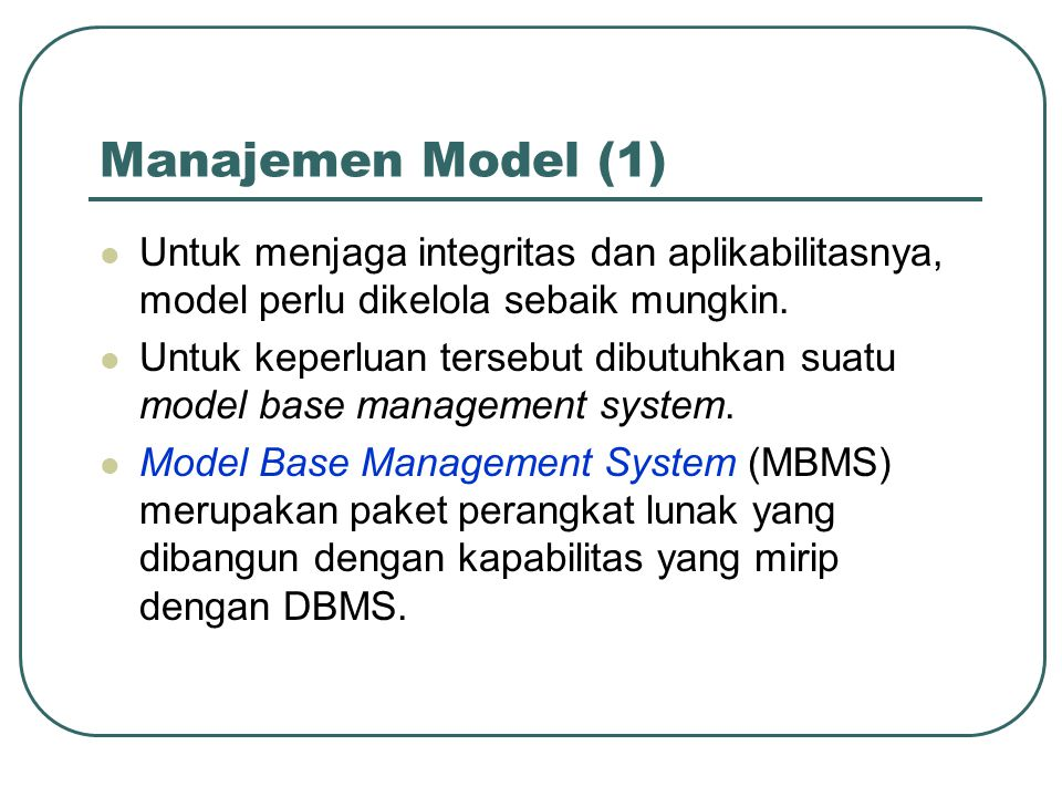 Manajemen Model (1) Untuk menjaga integritas dan aplikabilitasnya, model perlu dikelola sebaik mungkin. Untuk keperluan tersebut dibutuhkan suatu mode
